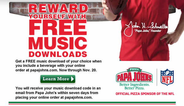 Reward Yourself With FREE MUSIC Downloads. Get a FREE music download of your choice when you include a beverage with your online order at papajohns.com. Now through Nov. 20. You will receive your music download code in an email from Papa John's within seven days from placing your online order at papajohns.com. Click here to learn more.
