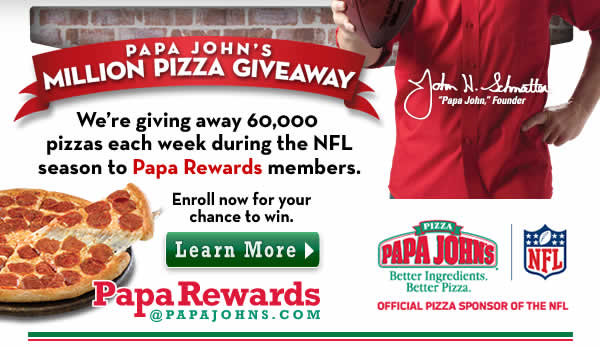 Papa John's Is Giving Away 1 Million Pizzas During the NFL Season! As the Official Pizza Sponsor of the NFL, Papa John's is giving away 1 million pizzas to Papa Rewards members the kickoff of the NFL season.  Click below to enroll in Papa Rewards, Papa John's online customer loyalty program, and be eligible to win one of 60,000 pizzas given away each week for the 17 weeks of the NFL season! Click here to learn more.