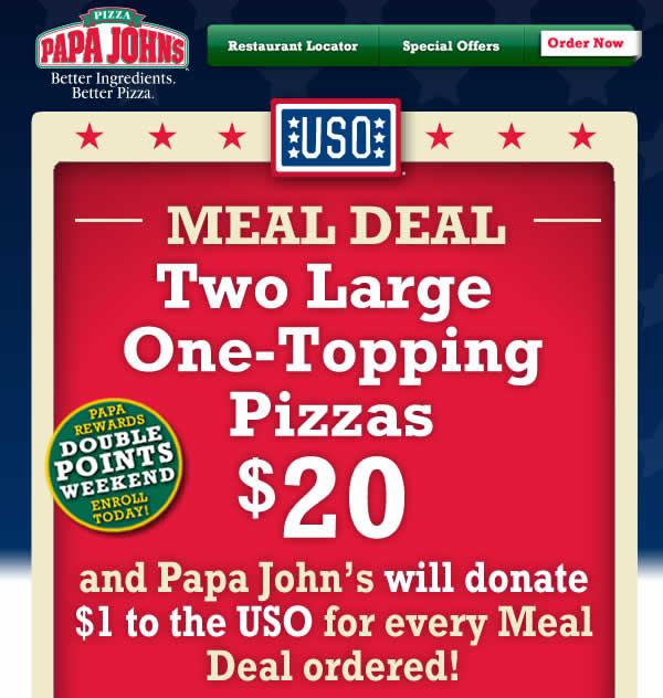 USO Meal Deal! Get Two Large One-Topping Pizzas for $20 and Papa John's will donate $1 to the USO for every Meal Deal ordered! Click here to order now!