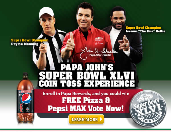 Papa John's Super Bowl XLVI Coin Toss Experience. Sign up for Papa Rewards, and you could win FREE Pizza & Pepsi Max - Vote Now!
