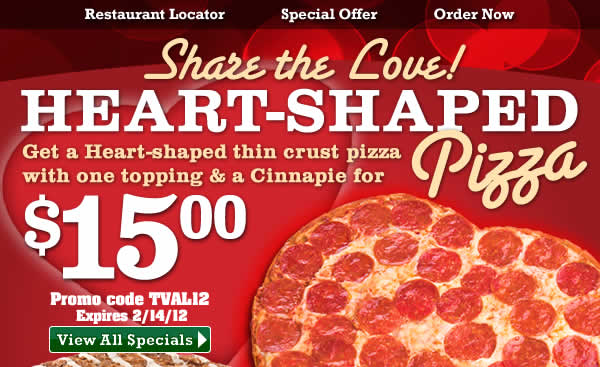 Share the Love! Get a Heart-shaped thin crust pizza with one topping and a Cinnapie for $15! Use promo code TVAL12. CLICK HERE TO ORDER NOW.