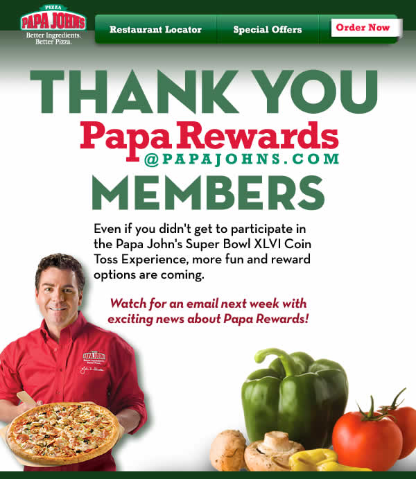 Thank you Papa Rewards Members! Even if you didn't get to participate in the Papa John's Super Bowl XLVI Coin Toss Experience, more fun and reward options are coming. Watch for an email next week with exiting news about Papa Rewards.