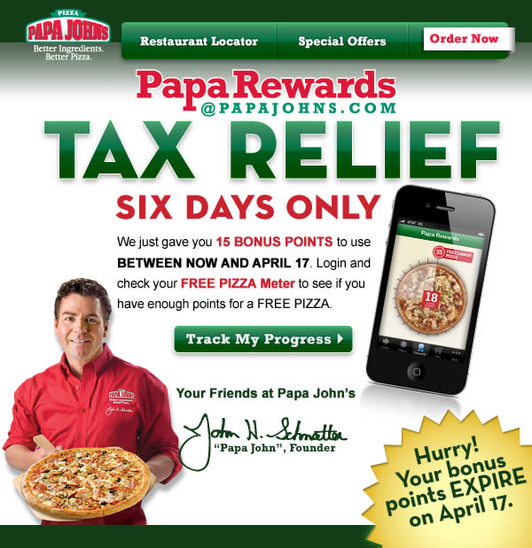Papa Rewards TAX RELIEF - SIX DAYS ONLY. We just gave you 15 BONUS POINTS to use BETWEEN NOW AND APRIL 17. Login and check your  FREE PIZZA Meter to see if you have enough points for a FREE PIZZA. Click here to Track Your Progress.