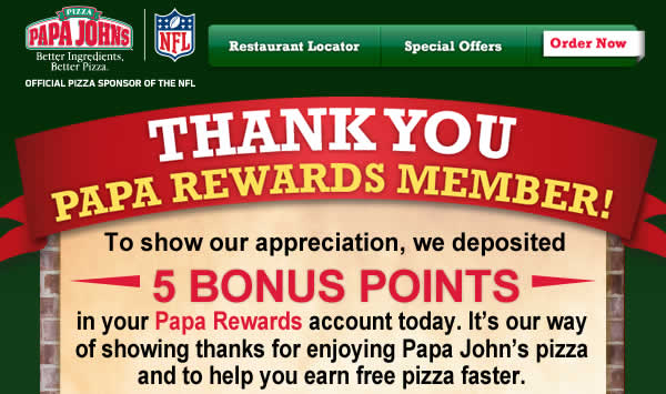 Thank You Papa Rewards Member! To show our appreciation, we deposited 5 BONUS POINTS in your Papa Rewards account today. It's our way of showing thanks for enjoying Papa John's pizza and to help you earn free pizza faster. Have 25 POINTS? Redeem for a FREE large up to three toppings pizza now. Plus, EARN DOUBLE REWARDS POINTS every day now through October 23 when you order online. Click here to check your account.