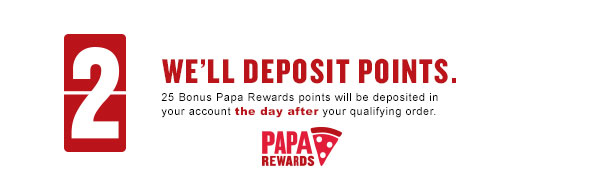 We'll deposit 25 Papa Rewards points into your account the day after your qualifying order.