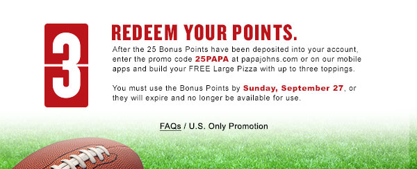 Redeem your Papa Rewards bonus points by using the promo code 25PAPA at papajohns.com or on our mobile apps and build your FREE Large         Pizza with up to three toppings.