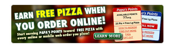 Earn FREE Papa John's pizza! Start earning rewards points toward FREE pizza when you enroll in the Papa's Points Online Rewards Program. You'll receive Papa's Points with every online or mobile web order you place. Once you've accumulated 25 points, you'll earn a FREE large 3-topping pizza. Start earning your FREE pizza today!  Click here to enroll now.