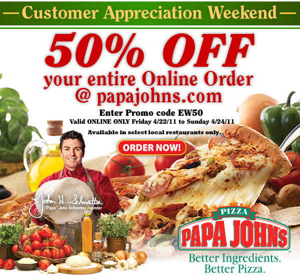 Customer Appreciation Weekend! 50% OFF your entire online order @ papajohns.com! Use Promo Code EW50. Click here to order now.