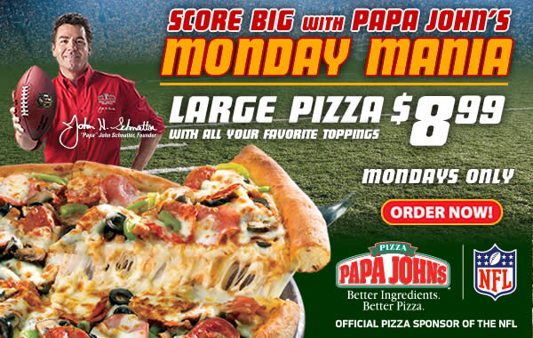 Score Big with Papa John's MONDAY MANIA. Mondays Only - Large Pizza with all your favorite toppings for $8.99!